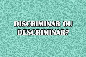 Discriminar ou descriminar